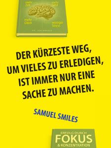 Zitat Fokus - Samuel Smiles - Der kürzeste Weg, um vieles zu erledigen, ist immer nur eine Sache zu machen