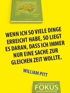 Zitat Fokus - William Pitt - Wenn ich so viele Dinge erreicht habe, so liegt es daran, dass ich immer nur eine Sache zur gleichen Zeit wollte